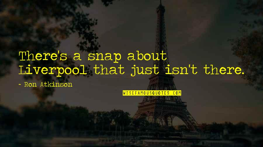 Atkinson's Quotes By Ron Atkinson: There's a snap about Liverpool that just isn't