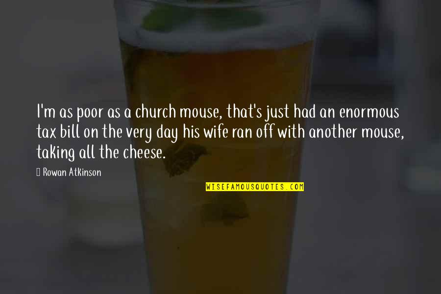 Atkinson's Quotes By Rowan Atkinson: I'm as poor as a church mouse, that's