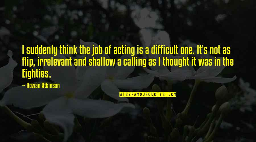 Atkinson's Quotes By Rowan Atkinson: I suddenly think the job of acting is