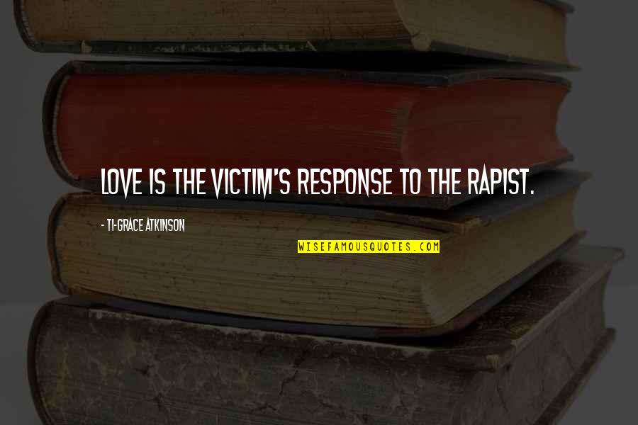 Atkinson's Quotes By Ti-Grace Atkinson: Love is the victim's response to the rapist.