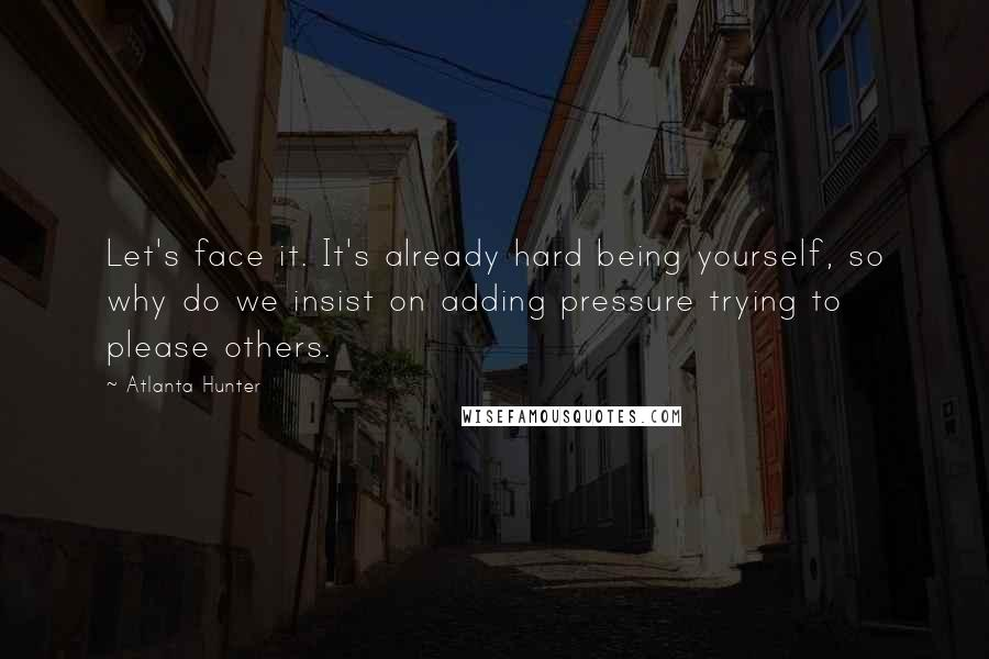 Atlanta Hunter quotes: Let's face it. It's already hard being yourself, so why do we insist on adding pressure trying to please others.