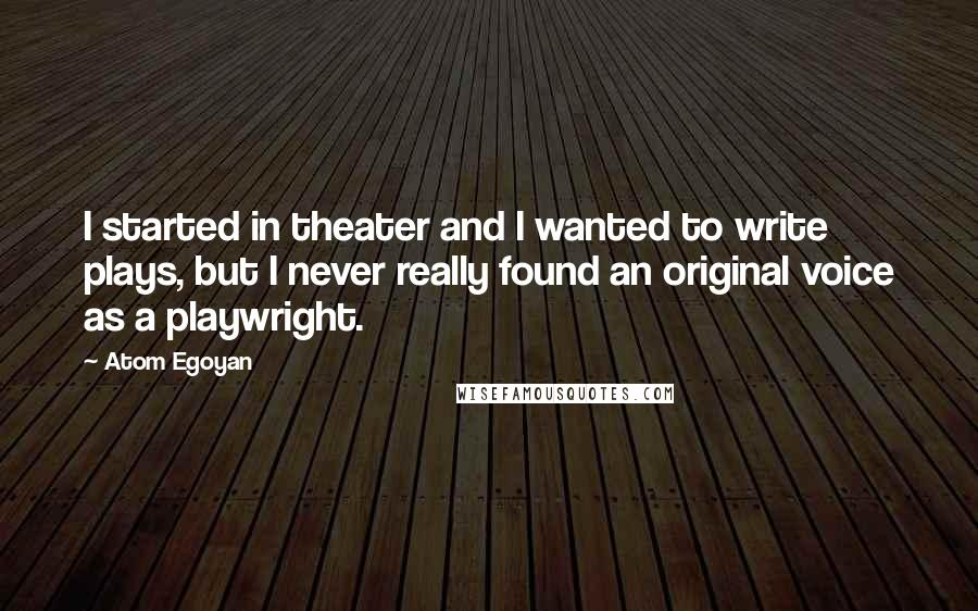 Atom Egoyan quotes: I started in theater and I wanted to write plays, but I never really found an original voice as a playwright.