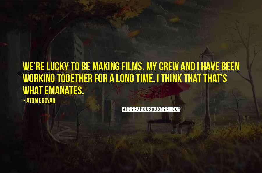 Atom Egoyan quotes: We're lucky to be making films. My crew and I have been working together for a long time. I think that that's what emanates.