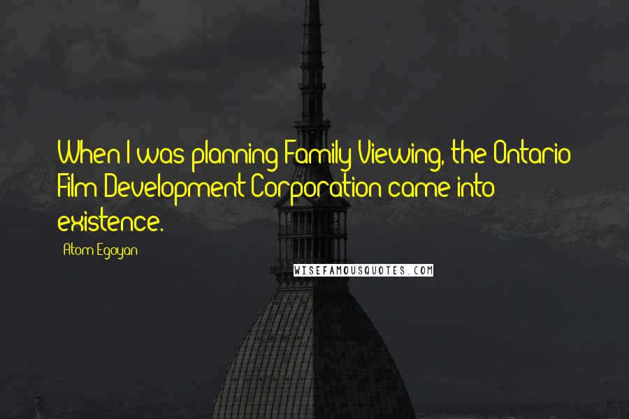 Atom Egoyan quotes: When I was planning Family Viewing, the Ontario Film Development Corporation came into existence.