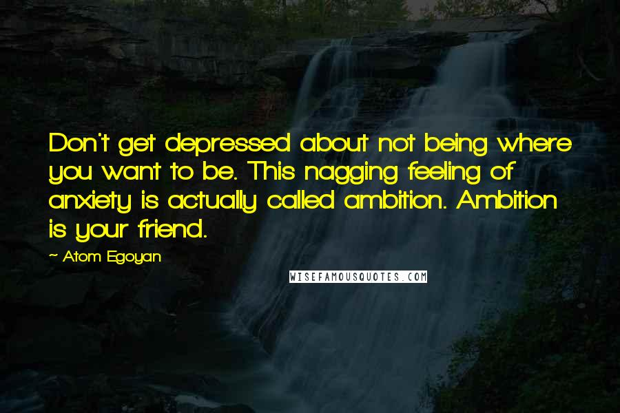 Atom Egoyan quotes: Don't get depressed about not being where you want to be. This nagging feeling of anxiety is actually called ambition. Ambition is your friend.
