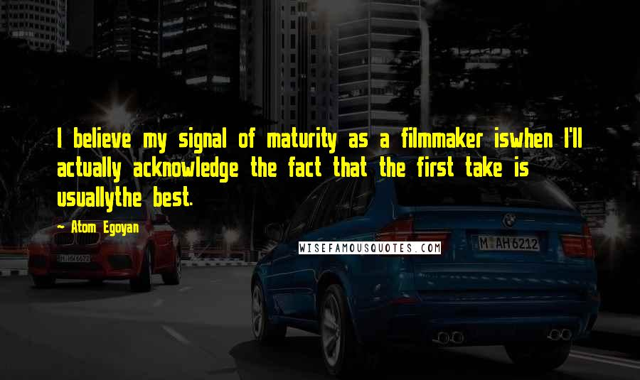 Atom Egoyan quotes: I believe my signal of maturity as a filmmaker iswhen I'll actually acknowledge the fact that the first take is usuallythe best.