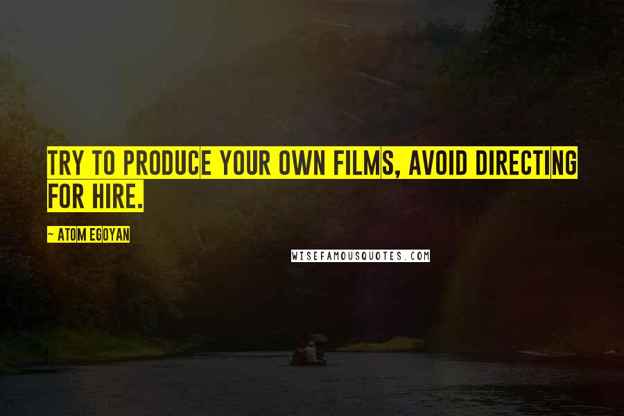 Atom Egoyan quotes: Try to produce your own films, avoid directing for hire.