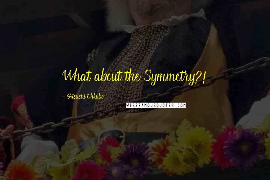 Atsushi Ohkubo quotes: What about the Symmetry?!