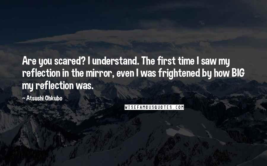 Atsushi Ohkubo quotes: Are you scared? I understand. The first time I saw my reflection in the mirror, even I was frightened by how BIG my reflection was.
