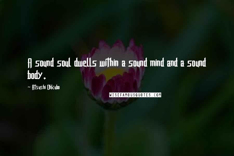 Atsushi Ohkubo quotes: A sound soul dwells within a sound mind and a sound body.
