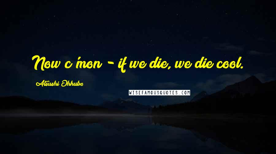 Atsushi Ohkubo quotes: Now c'mon - if we die, we die cool.