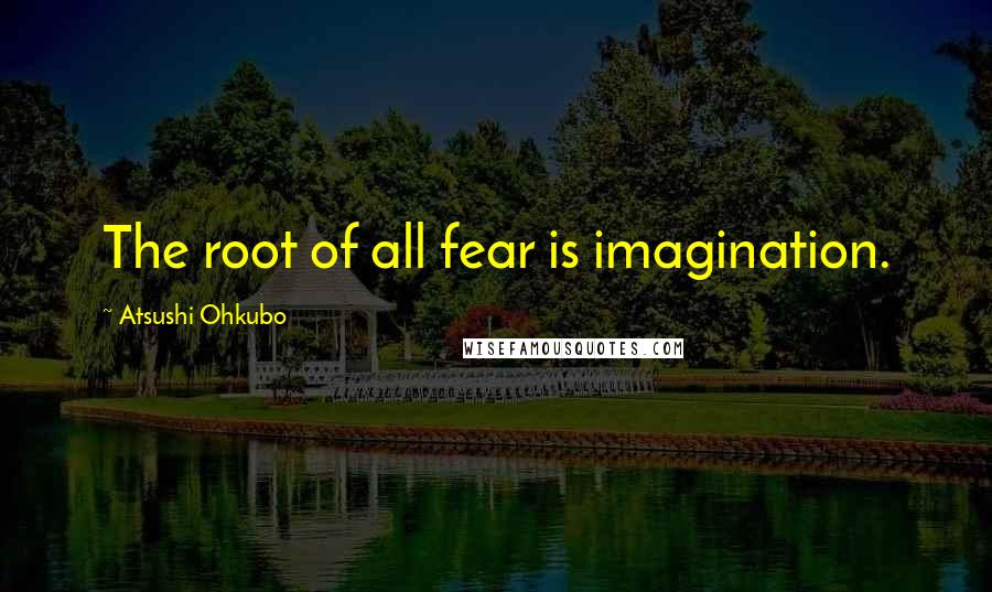 Atsushi Ohkubo quotes: The root of all fear is imagination.