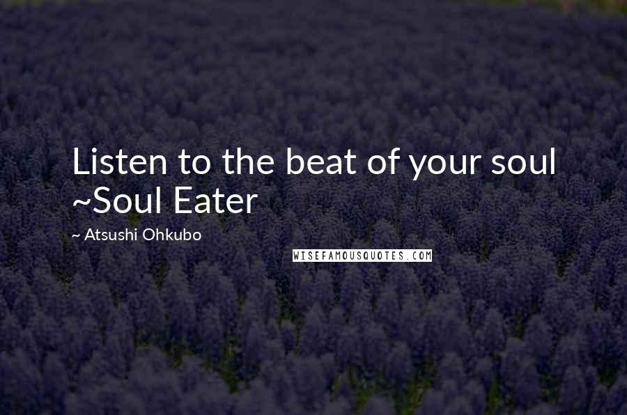 Atsushi Ohkubo quotes: Listen to the beat of your soul ~Soul Eater