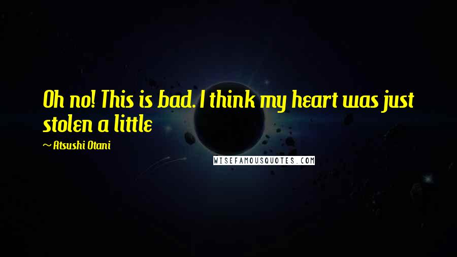 Atsushi Otani quotes: Oh no! This is bad. I think my heart was just stolen a little