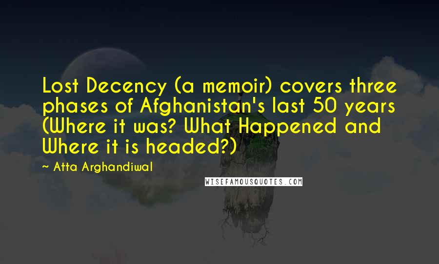 Atta Arghandiwal quotes: Lost Decency (a memoir) covers three phases of Afghanistan's last 50 years (Where it was? What Happened and Where it is headed?)