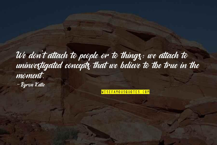 Attach Quotes By Byron Katie: We don't attach to people or to things;