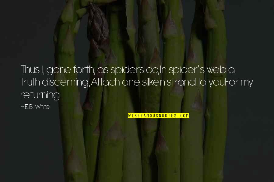 Attach Quotes By E.B. White: Thus I, gone forth, as spiders do,In spider's