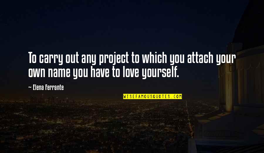 Attach Quotes By Elena Ferrante: To carry out any project to which you