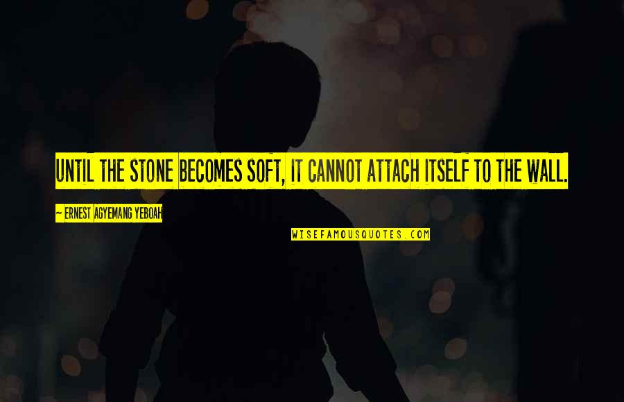 Attach Quotes By Ernest Agyemang Yeboah: until the stone becomes soft, it cannot attach