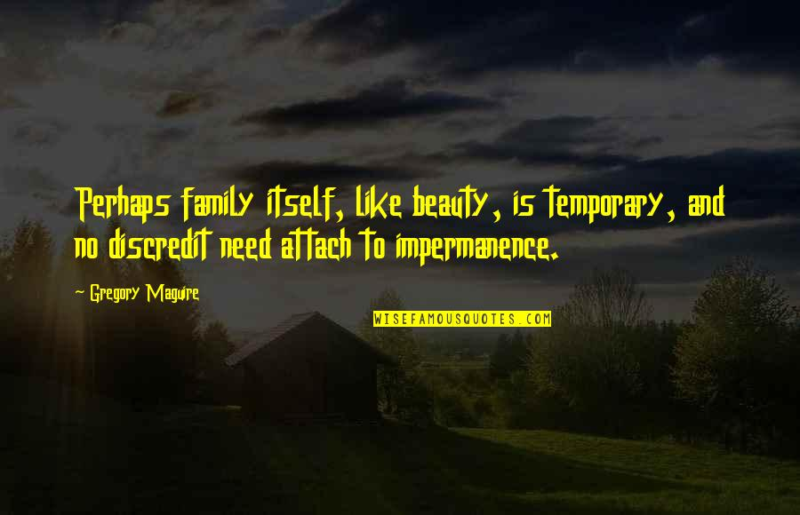 Attach Quotes By Gregory Maguire: Perhaps family itself, like beauty, is temporary, and