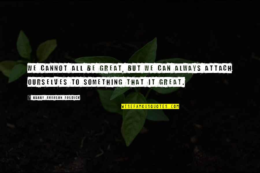 Attach Quotes By Harry Emerson Fosdick: We cannot all be great, but we can