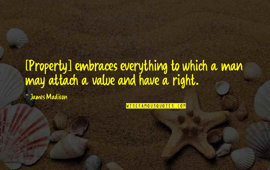 Attach Quotes By James Madison: [Property] embraces everything to which a man may