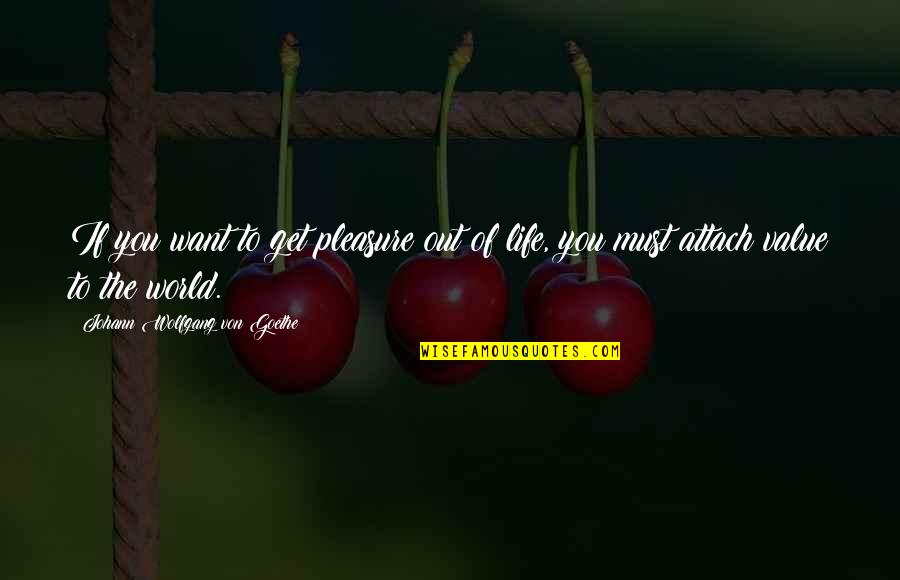 Attach Quotes By Johann Wolfgang Von Goethe: If you want to get pleasure out of