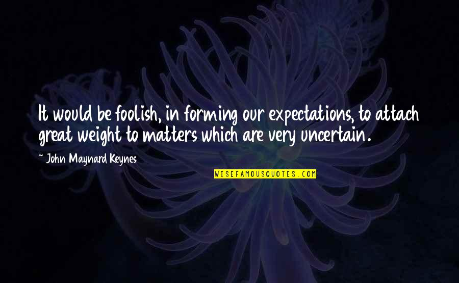 Attach Quotes By John Maynard Keynes: It would be foolish, in forming our expectations,