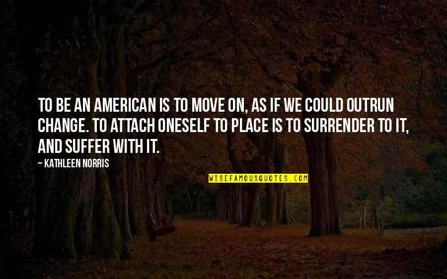 Attach Quotes By Kathleen Norris: To be an American is to move on,