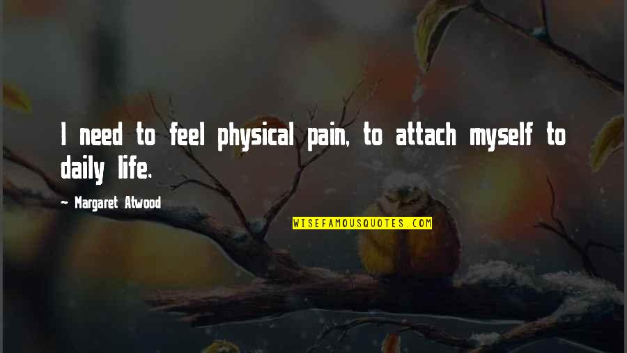 Attach Quotes By Margaret Atwood: I need to feel physical pain, to attach