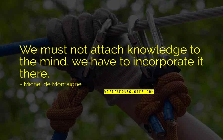 Attach Quotes By Michel De Montaigne: We must not attach knowledge to the mind,