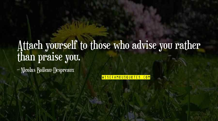 Attach Quotes By Nicolas Boileau-Despreaux: Attach yourself to those who advise you rather