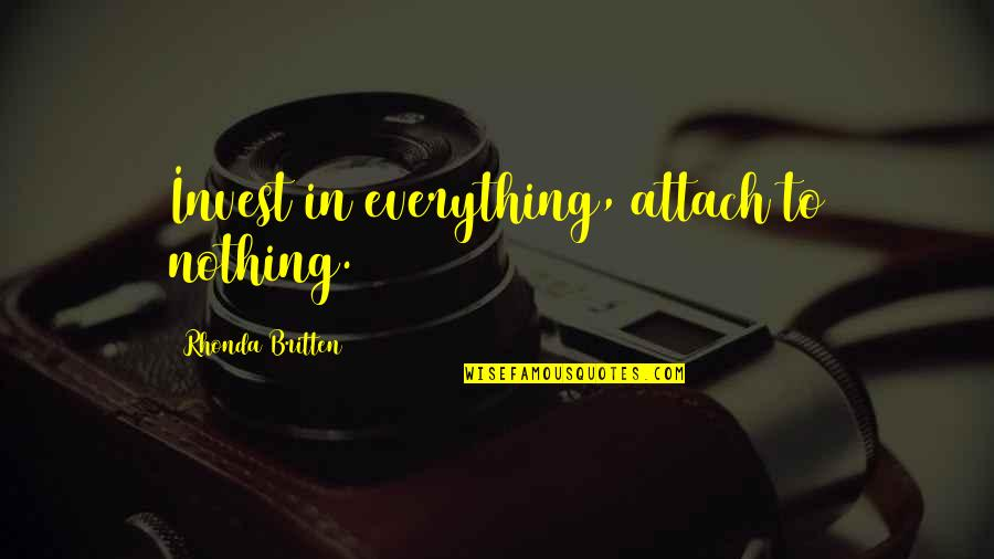 Attach Quotes By Rhonda Britten: Invest in everything, attach to nothing.