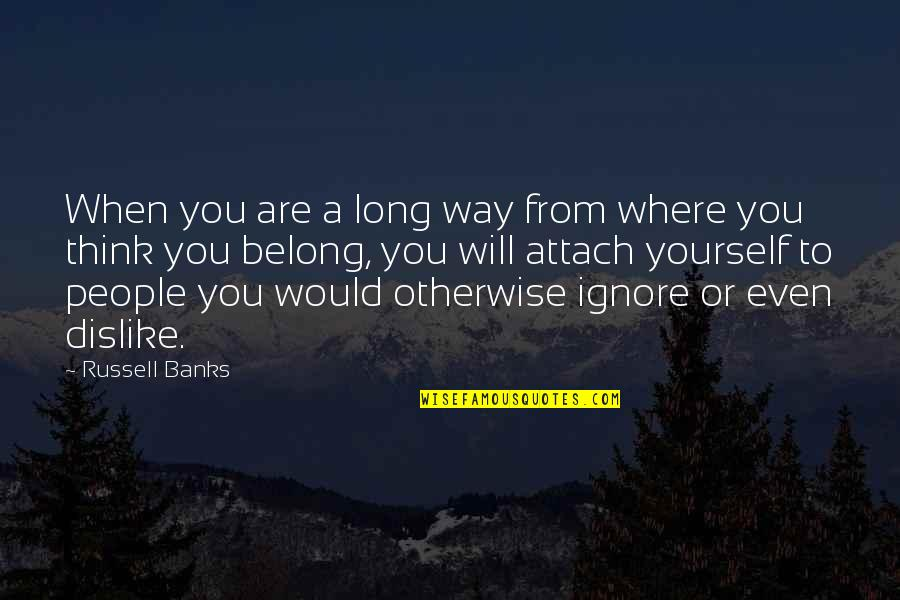 Attach Quotes By Russell Banks: When you are a long way from where