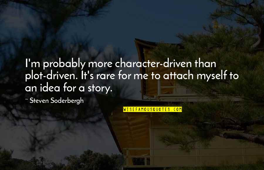 Attach Quotes By Steven Soderbergh: I'm probably more character-driven than plot-driven. It's rare