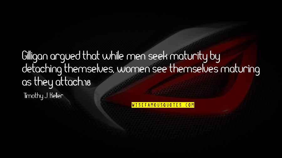 Attach Quotes By Timothy J. Keller: Gilligan argued that while men seek maturity by