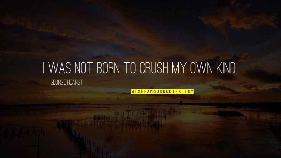 Attachment And Disappointment Quotes By George Hearst: I was not born to crush my own