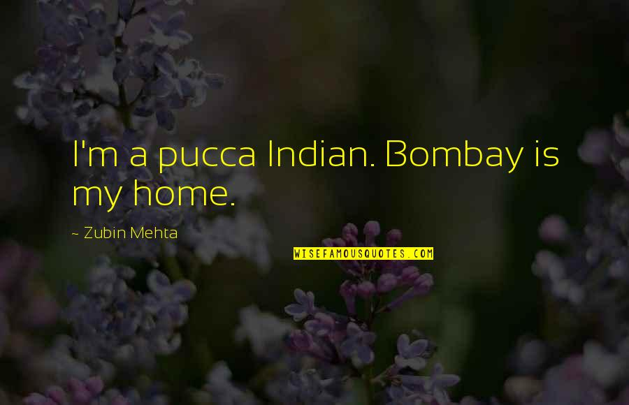 Attaining Freedom Quotes By Zubin Mehta: I'm a pucca Indian. Bombay is my home.