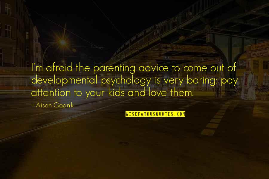 Attention To Love Quotes By Alison Gopnik: I'm afraid the parenting advice to come out