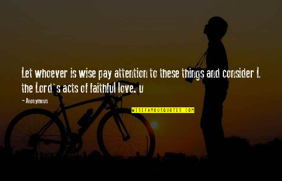 Attention To Love Quotes By Anonymous: Let whoever is wise pay attention to these