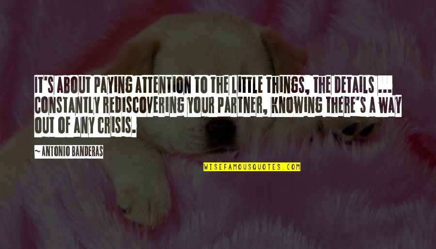 Attention To Love Quotes By Antonio Banderas: It's about paying attention to the little things,