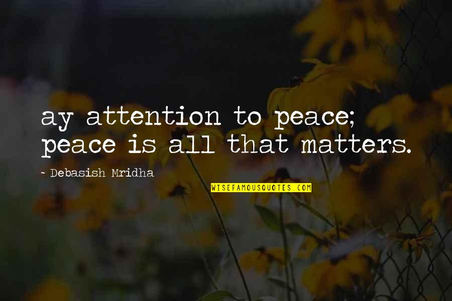 Attention To Love Quotes By Debasish Mridha: ay attention to peace; peace is all that