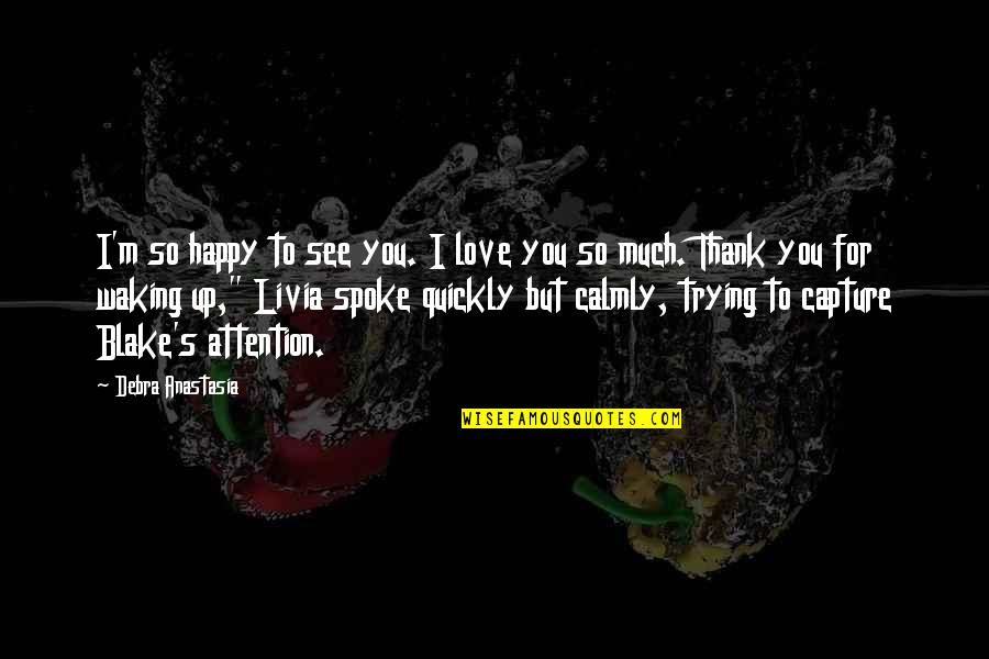 Attention To Love Quotes By Debra Anastasia: I'm so happy to see you. I love