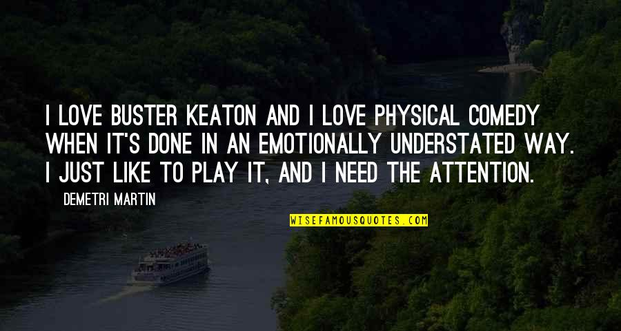 Attention To Love Quotes By Demetri Martin: I love Buster Keaton and I love physical