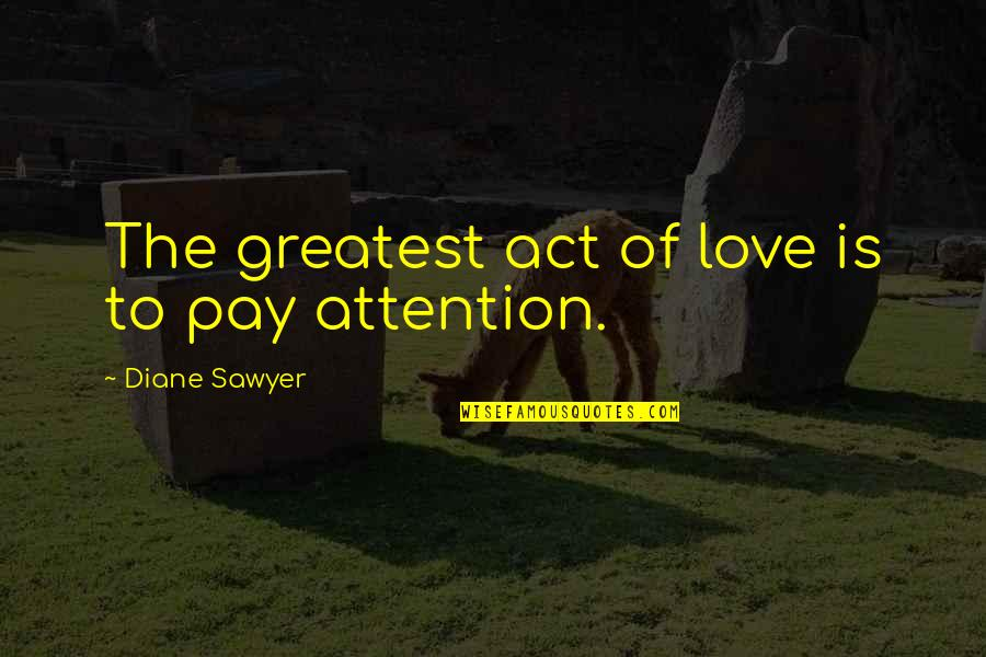 Attention To Love Quotes By Diane Sawyer: The greatest act of love is to pay