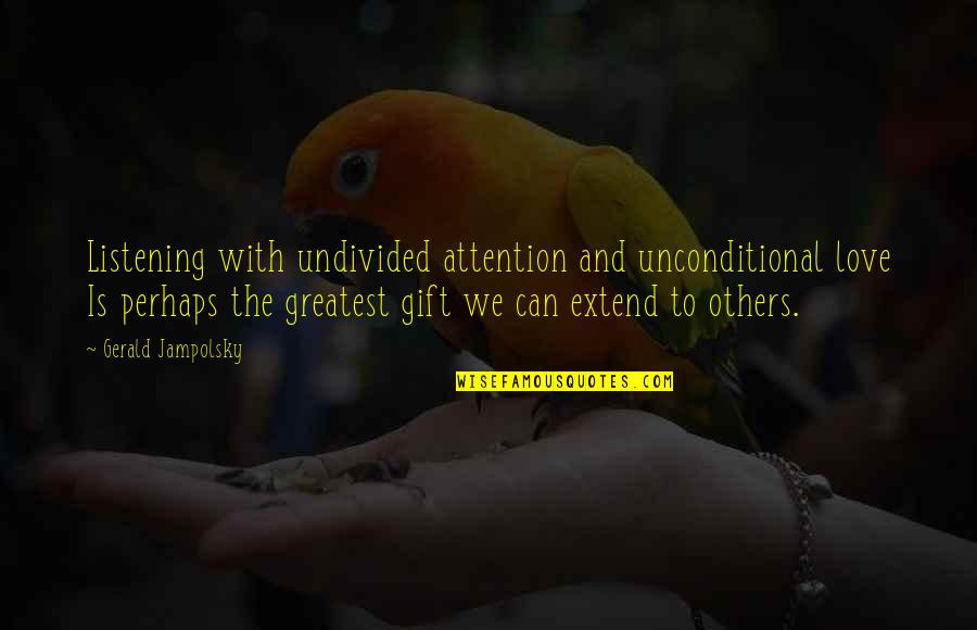 Attention To Love Quotes By Gerald Jampolsky: Listening with undivided attention and unconditional love Is
