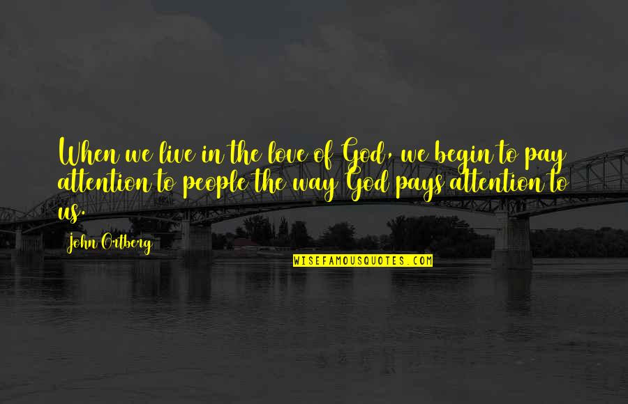 Attention To Love Quotes By John Ortberg: When we live in the love of God,