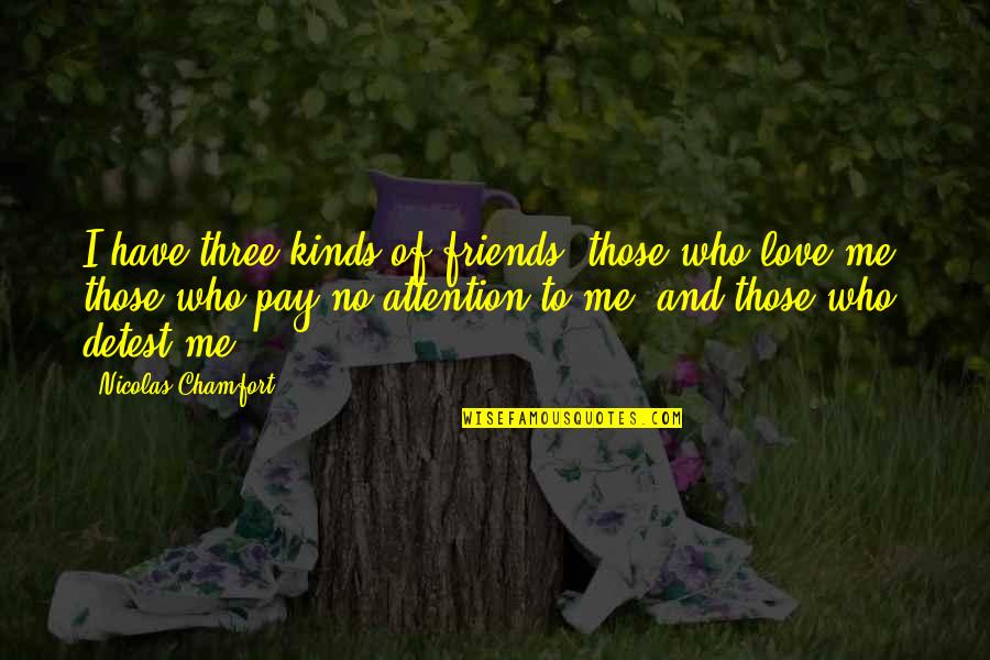 Attention To Love Quotes By Nicolas Chamfort: I have three kinds of friends: those who