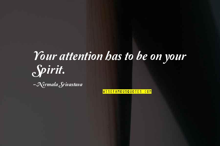 Attention To Love Quotes By Nirmala Srivastava: Your attention has to be on your Spirit.