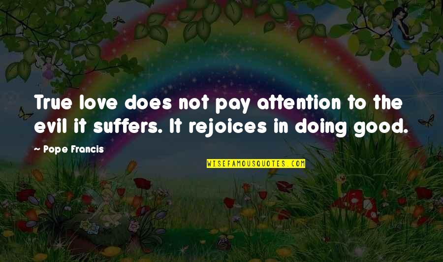Attention To Love Quotes By Pope Francis: True love does not pay attention to the